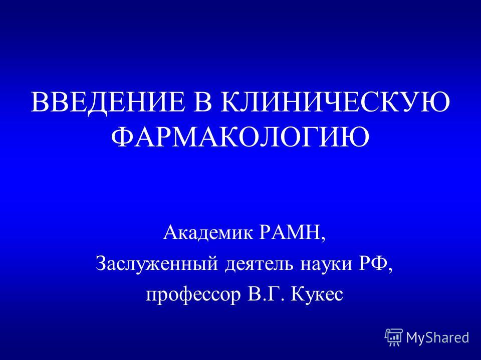 ВВЕДЕНИЕ В КЛИНИЧЕСКУЮ ФАРМАКОЛОГИЮ Академик РАМН, Заслуженный деятель науки РФ, профессор В.Г. Кукес