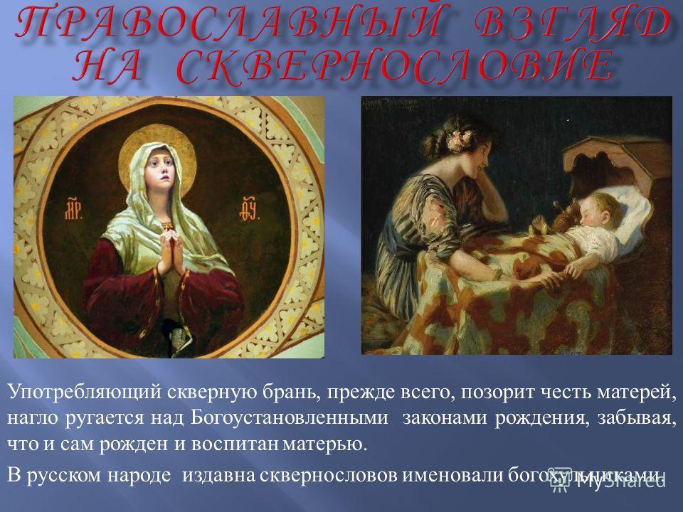 Употребляющий скверную брань, прежде всего, позорит честь матерей, нагло ругается над Богоустановленными законами рождения, забывая, что и сам рожден и воспитан матерью. В русском народе издавна сквернословов именовали богохульниками.
