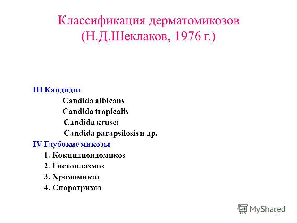 Классификация дерматомикозов (Н.Д.Шеклаков, 1976 г.) III Кандидоз Candida albicans Candida tropicalis Candida кrusei Candida parapsilosis и др. IV Глубокие микозы 1. Кокцидиоидомикоз 2. Гистоплазмоз 3. Хромомикоз 4. Споротрихоз 11
