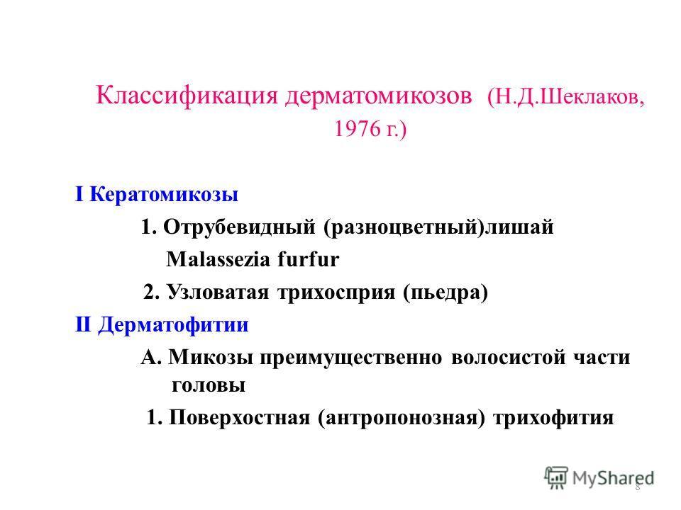 Классификация дерматомикозов (Н.Д.Шеклаков, 1976 г.) I Кератомикозы 1. Отрубевидный (разноцветный)лишай Malassezia furfur 2. Узловатая трихосприя (пьедра) II Дерматофитии А. Микозы преимущественно волосистой части головы 1. Поверхостная (антропонозна