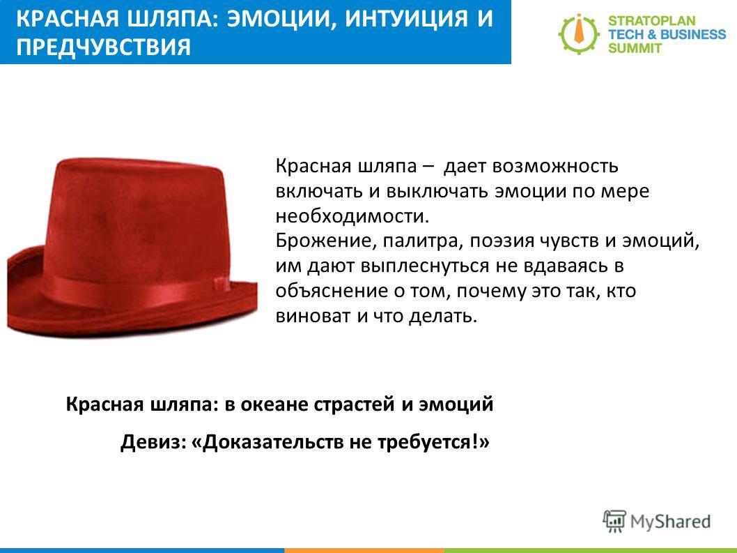 КРАСНАЯ ШЛЯПА: ЭМОЦИИ, ИНТУИЦИЯ И ПРЕДЧУВСТВИЯ Красная шляпа: в океане страстей и эмоций Девиз: «Доказательств не требуется!» Красная шляпа – дает возможность включать и выключать эмоции по мере необходимости. Брожение, палитра, поэзия чувств и эмоци