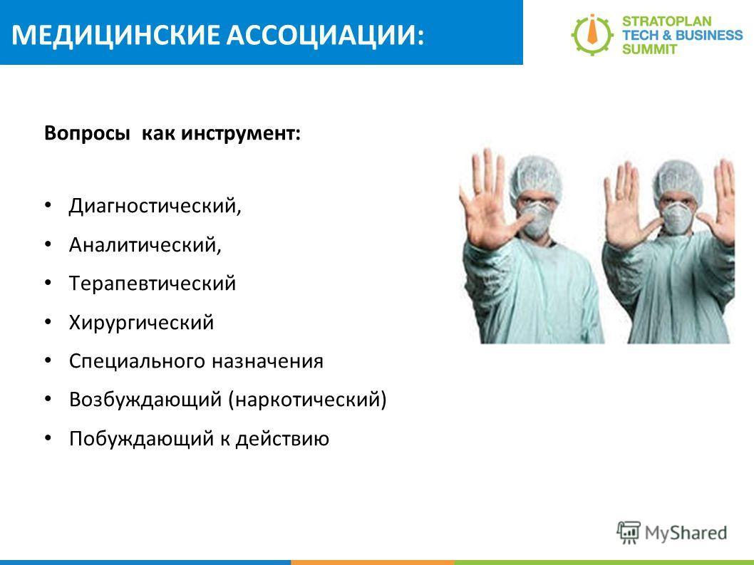 МЕДИЦИНСКИЕ АССОЦИАЦИИ: Вопросы как инструмент: Диагностический, Аналитический, Терапевтический Хирургический Специального назначения Возбуждающий (наркотический) Побуждающий к действию