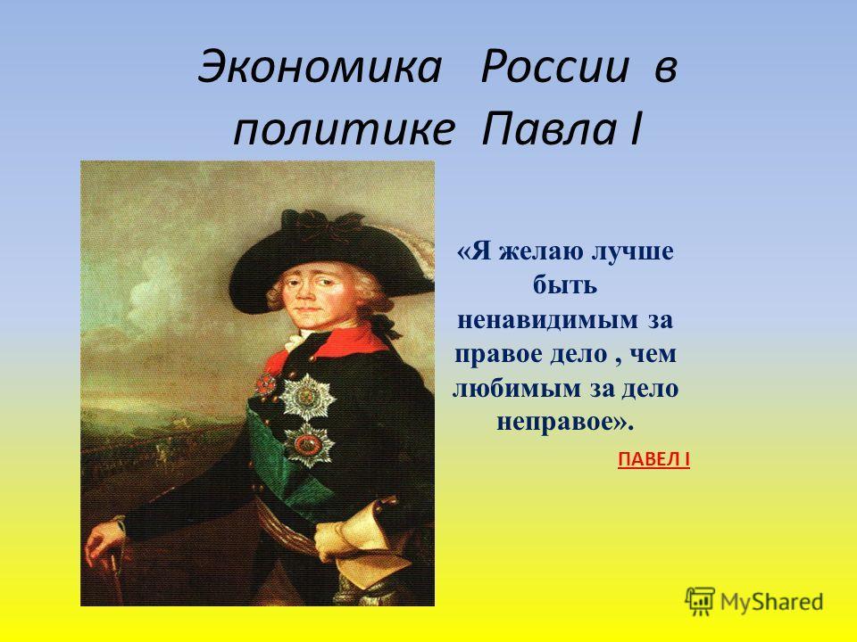 Экономика России в политике Павла I «Я желаю лучше быть ненавидимым за правое дело, чем любимым за дело неправое». ПАВЕЛ I