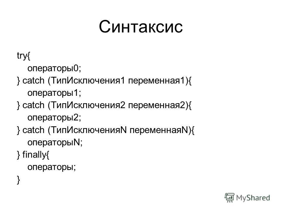 Синтаксис try{ операторы0; } catch (ТипИсключения1 переменная1){ операторы1; } catch (ТипИсключения2 переменная2){ операторы2; } catch (ТипИсключенияN переменнаяN){ операторыN; } finally{ операторы; }