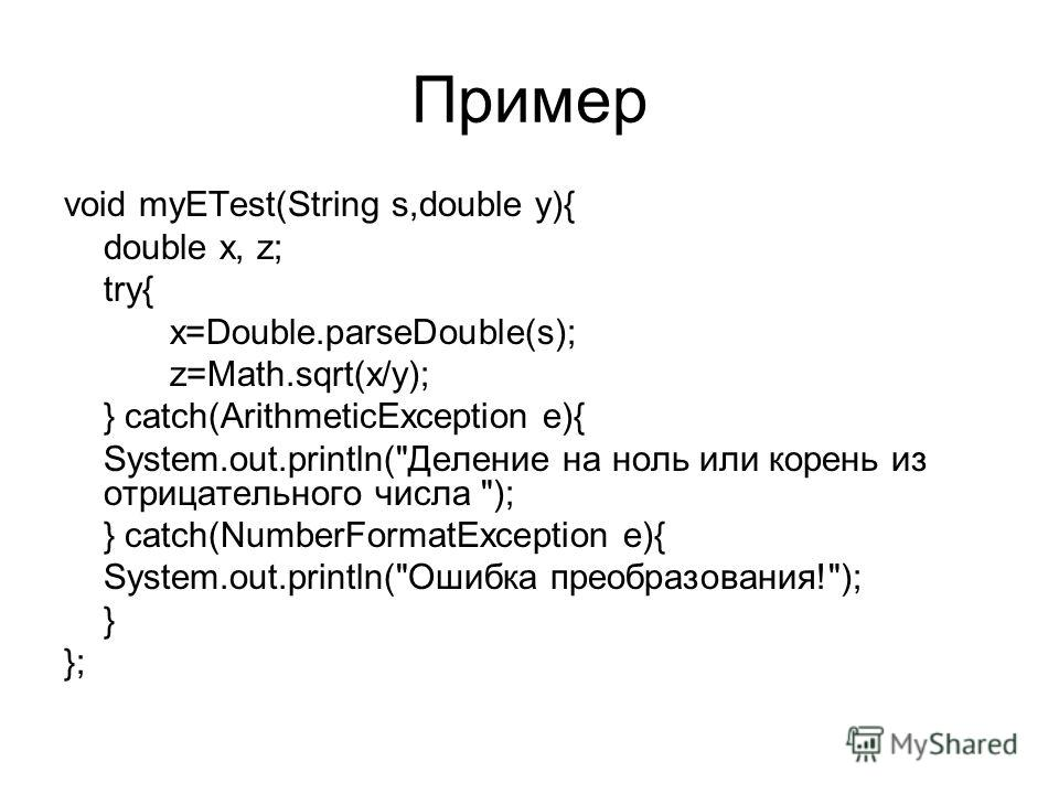 Пример void myETest(String s,double y){ double x, z; try{ x=Double.parseDouble(s); z=Math.sqrt(x/y); } catch(ArithmeticException e){ System.out.println(