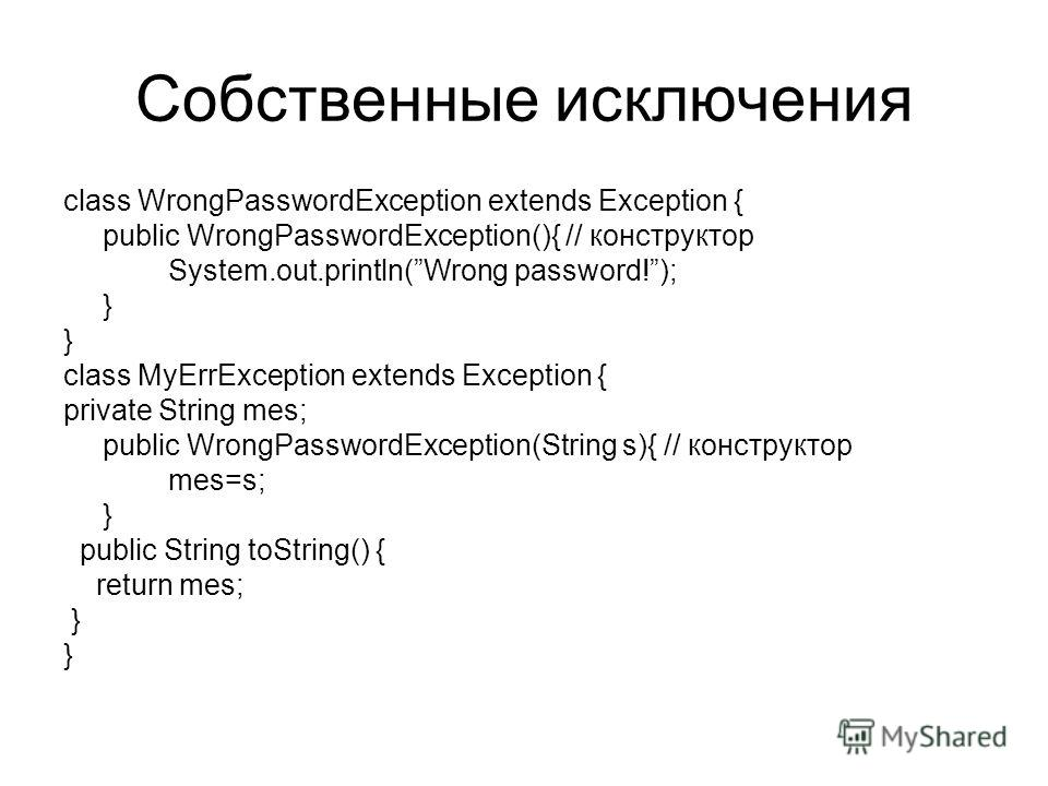 Собственные исключения class WrongPasswordException extends Exception { public WrongPasswordException(){ // конструктор System.out.println(Wrong password!); } class MyErrException extends Exception { private String mes; public WrongPasswordException(