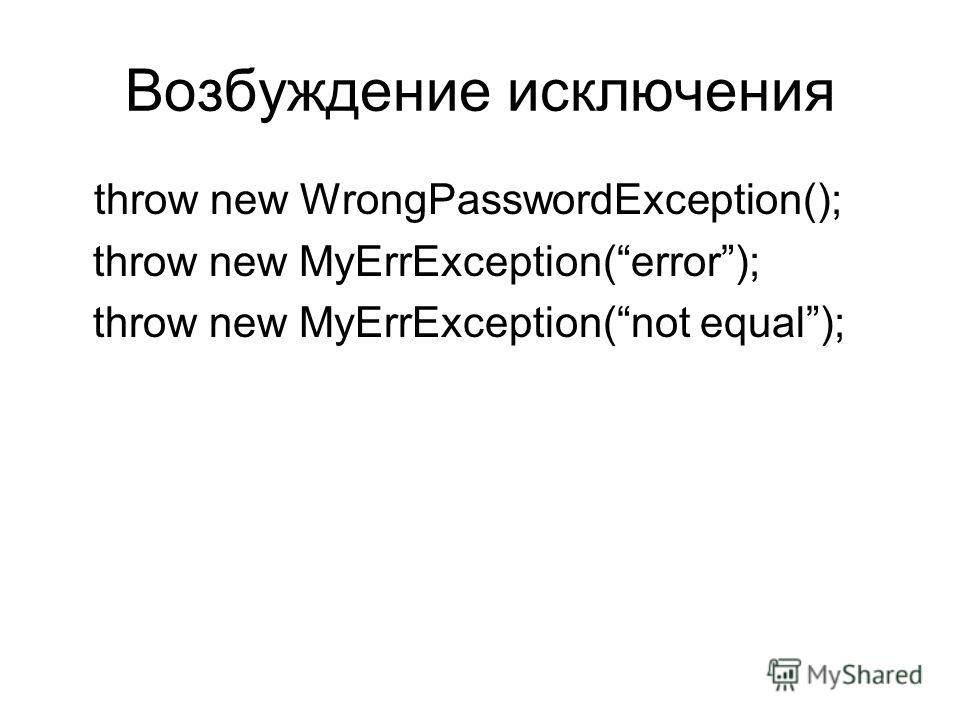 Возбуждение исключения throw new WrongPasswordException(); throw new MyErrException(error); throw new MyErrException(not equal);