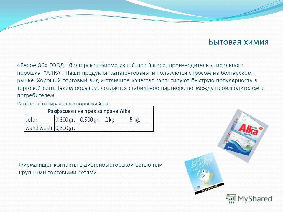 «Берое 86» ЕООД - болгарская фирма из г. Стара Загора, производитель стирального порошка АЛКА. Наши продукты запатентованы и пользуются спросом на болгарском рынке. Хороший торговый вид и отличное качество гарантируют быструю популярность в торговой