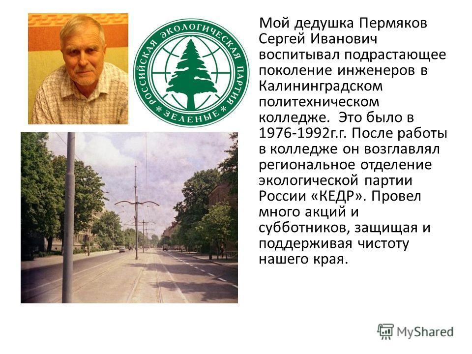 Мой дедушка Пермяков Сергей Иванович воспитывал подрастающее поколение инженеров в Калининградском политехническом колледже. Это было в 1976-1992г.г. После работы в колледже он возглавлял региональное отделение экологической партии России «КЕДР». Про