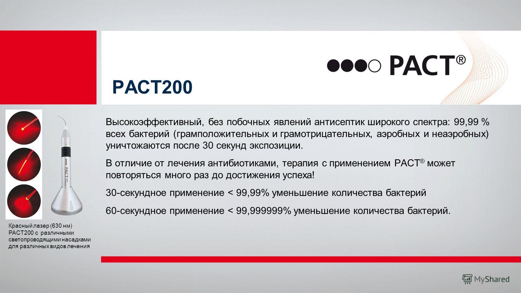 PACT200 Высокоэффективный, без побочных явлений антисептик широкого спектра: 99,99 % всех бактерий (грамположительных и грамотрицательных, аэробных и неаэробных) уничтожаются после 30 секунд экспозиции. В отличие от лечения антибиотиками, терапия с п