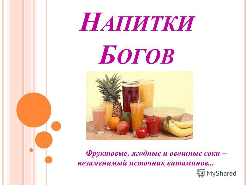 Н АПИТКИ Б ОГОВ Фруктовые, ягодные и овощные соки – незаменимый источник витаминов...