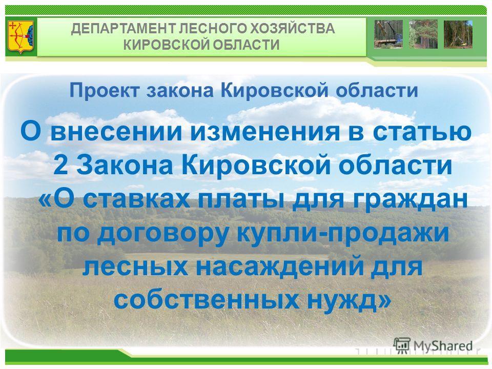 Проект закона Кировской области О внесении изменения в статью 2 Закона Кировской области «О ставках платы для граждан по договору купли-продажи лесных насаждений для собственных нужд» - ДЕПАРТАМЕНТ ЛЕСНОГО ХОЗЯЙСТВА КИРОВСКОЙ ОБЛАСТИ