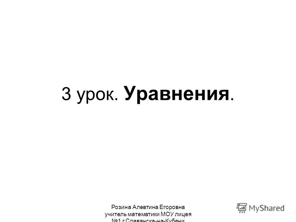 Розина Алевтина Егоровна учитель математики МОУ лицея 1 г.Славянска-на-Кубани 3 урок. Уравнения.