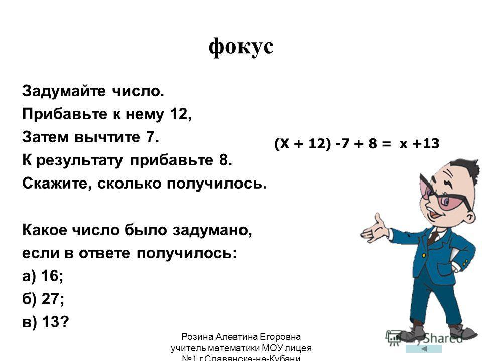 Розина Алевтина Егоровна учитель математики МОУ лицея 1 г.Славянска-на-Кубани фокус Задумайте число. Прибавьте к нему 12, Затем вычтите 7. К результату прибавьте 8. Скажите, сколько получилось. Какое число было задумано, если в ответе получилось: а)