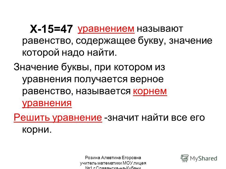 Розина Алевтина Егоровна учитель математики МОУ лицея 1 г.Славянска-на-Кубани Х-15=47 уравнением называют равенство, содержащее букву, значение которой надо найти. Значение буквы, при котором из уравнения получается верное равенство, называется корне