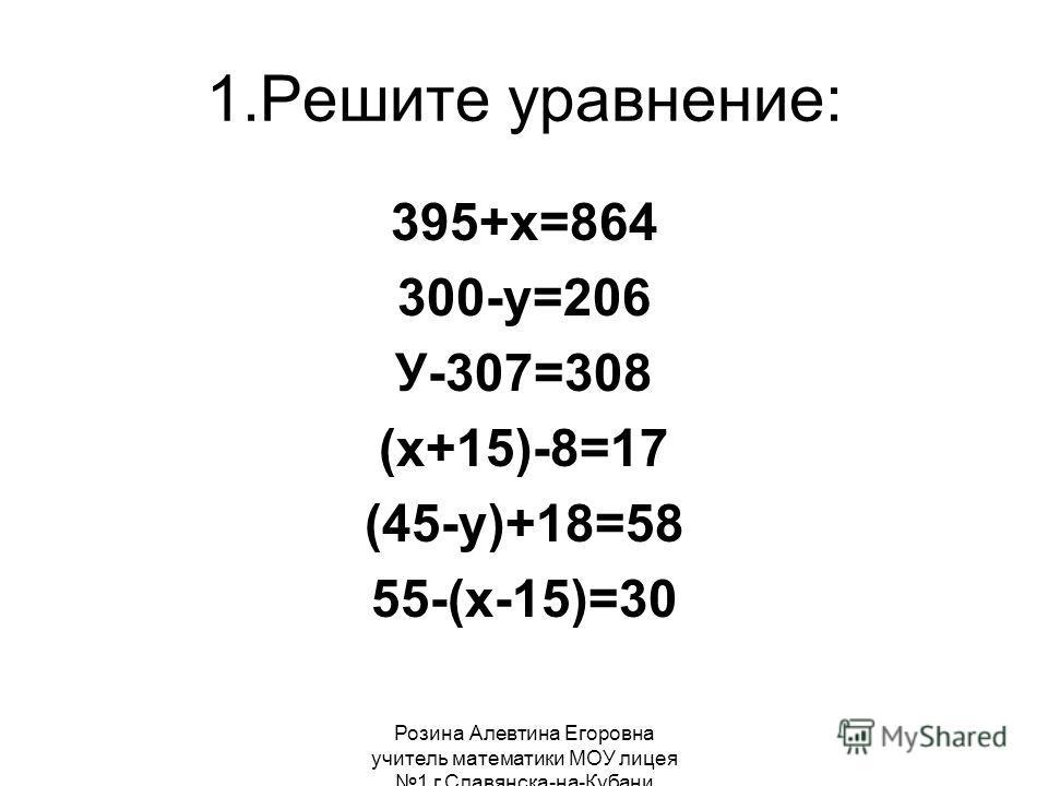 Розина Алевтина Егоровна учитель математики МОУ лицея 1 г.Славянска-на-Кубани 1.Решите уравнение: 395+х=864 300-у=206 У-307=308 (х+15)-8=17 (45-у)+18=58 55-(х-15)=30