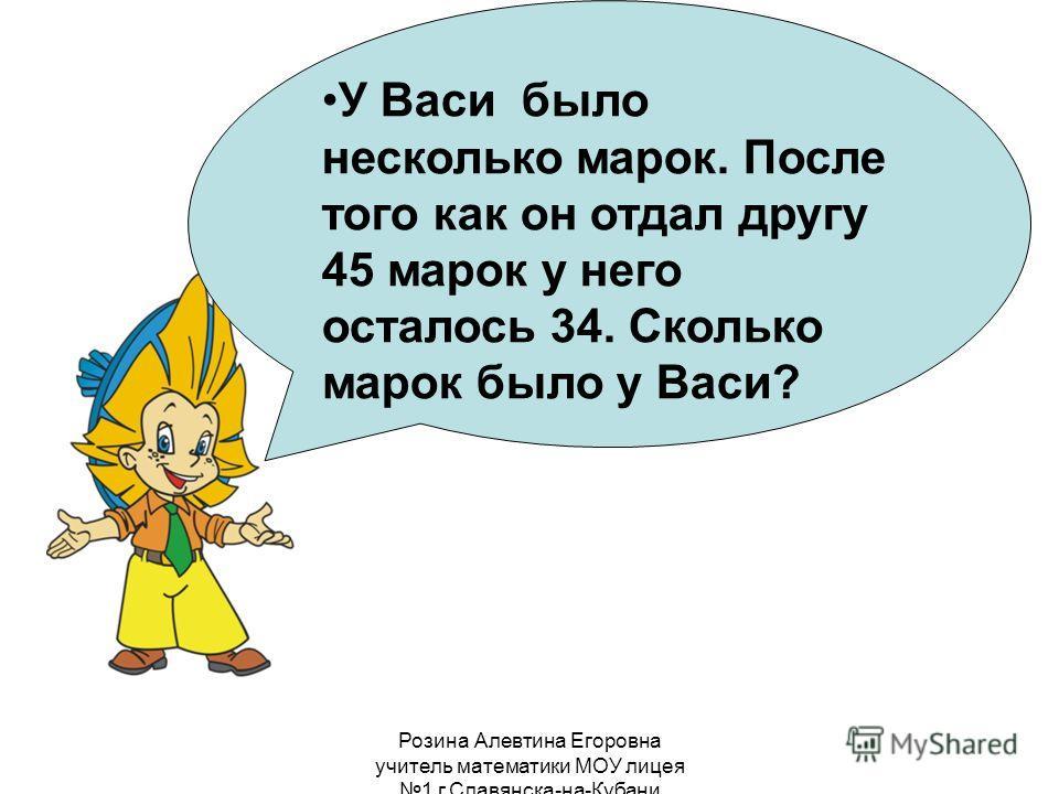Розина Алевтина Егоровна учитель математики МОУ лицея 1 г.Славянска-на-Кубани У Васи было несколько марок. После того как он отдал другу 45 марок у него осталось 34. Сколько марок было у Васи?