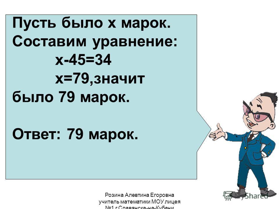 Розина Алевтина Егоровна учитель математики МОУ лицея 1 г.Славянска-на-Кубани Пусть было х марок. Составим уравнение: х-45=34 х=79,значит было 79 марок. Ответ: 79 марок.