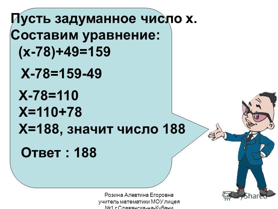 Розина Алевтина Егоровна учитель математики МОУ лицея 1 г.Славянска-на-Кубани Пусть задуманное число х. Составим уравнение: (х-78)+49=159 Х-78=159-49 Х-78=110 Х=110+78 Х=188, значит число 188 Ответ : 188