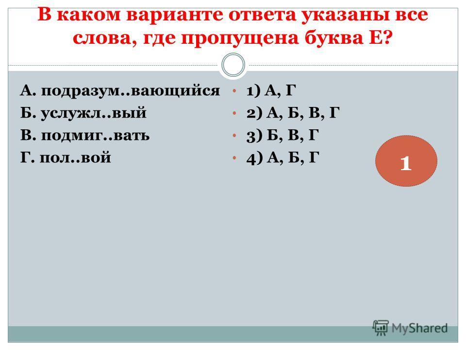 В каком варианте ответа указаны все слова, где пропущена буква Е? А. подразум..вающийся Б. услужл..вый В. подмиг..вать Г. пол..вой 1) А, Г 2) А, Б, В, Г 3) Б, В, Г 4) А, Б, Г 1