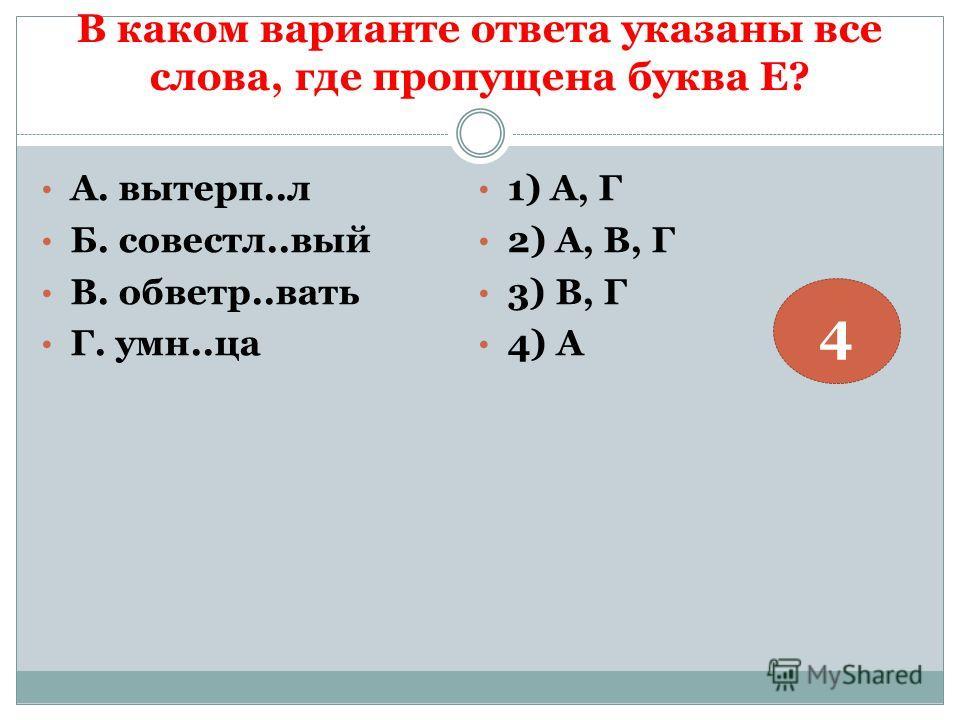 В каком варианте ответа указаны все слова, где пропущена буква Е? А. вытерп..л Б. совестл..вый В. обветр..вать Г. умн..ца 1) А, Г 2) А, В, Г 3) В, Г 4) А 4