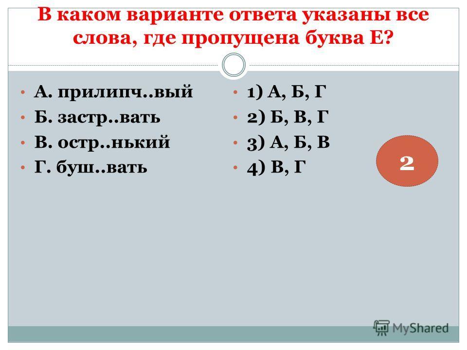 В каком варианте ответа указаны все слова, где пропущена буква Е? А. прилипч..вый Б. застр..вать В. остр..нький Г. буш..вать 1) А, Б, Г 2) Б, В, Г 3) А, Б, В 4) В, Г 2