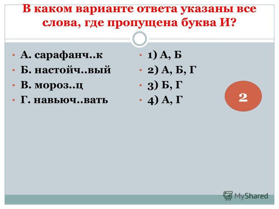 В каком варианте ответа указаны все слова, где пропущена буква И? А. сарафанч..к Б. настойч..вый В. мороз..ц Г. навьюч..вать 1) А, Б 2) А, Б, Г 3) Б, Г 4) А, Г 2