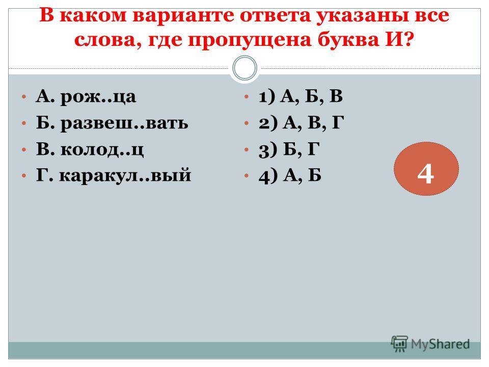 В каком варианте ответа указаны все слова, где пропущена буква И? А. рож..ца Б. развеш..вать В. колод..ц Г. каракул..вый 1) А, Б, В 2) А, В, Г 3) Б, Г 4) А, Б 4