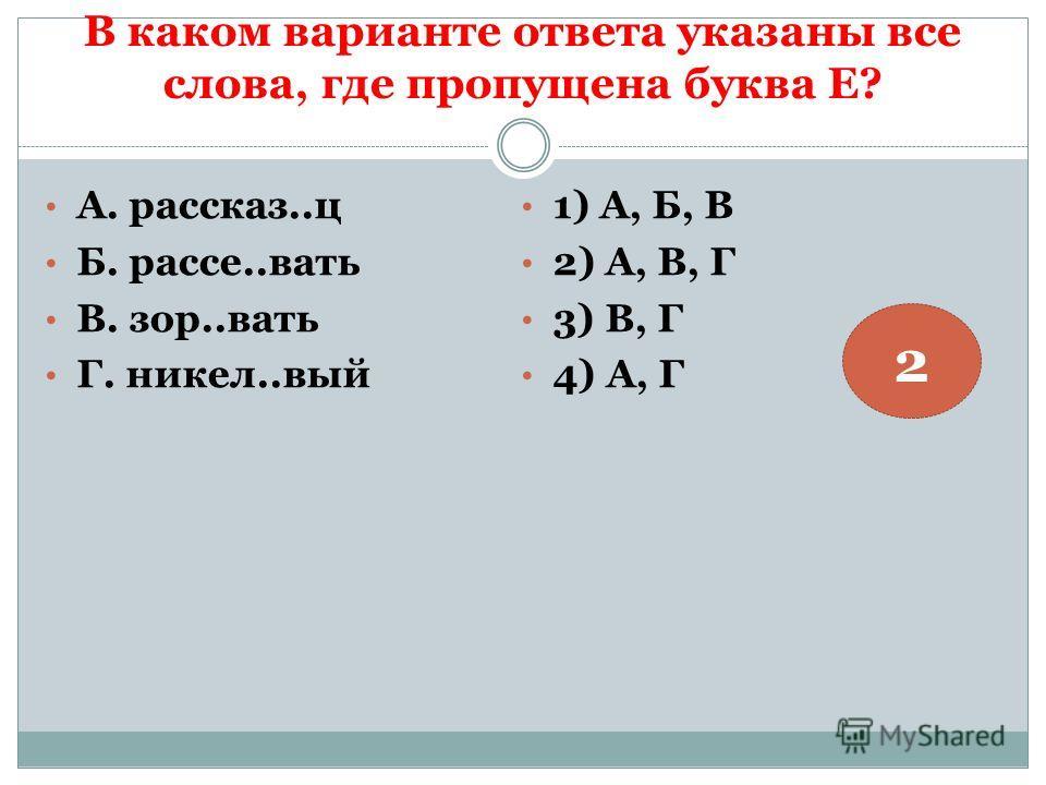 В каком варианте ответа указаны все слова, где пропущена буква Е? А. рассказ..ц Б. рассе..вать В. зор..вать Г. никел..вый 1) А, Б, В 2) А, В, Г 3) В, Г 4) А, Г 2