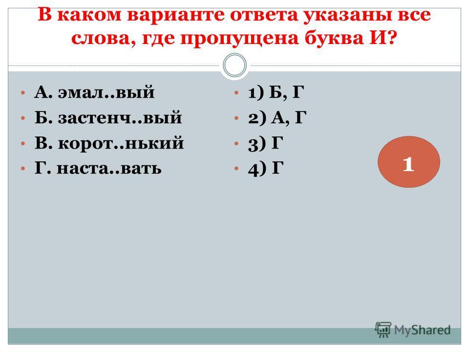 В каком варианте ответа указаны все слова, где пропущена буква И? А. эмал..вый Б. застенч..вый В. корот..нький Г. наста..вать 1) Б, Г 2) А, Г 3) Г 4) Г 1