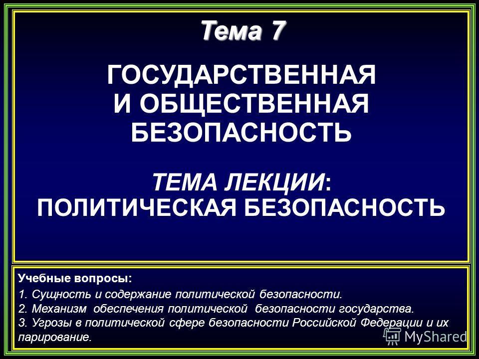 Тема 7 ГОСУДАРСТВЕННАЯ И ОБЩЕСТВЕННАЯ БЕЗОПАСНОСТЬ ТЕМА ЛЕКЦИИ: ПОЛИТИЧЕСКАЯ БЕЗОПАСНОСТЬ Учебные вопросы: 1. Сущность и содержание политической безопасности. 2. Механизм обеспечения политической безопасности государства. 3. Угрозы в политической сфе