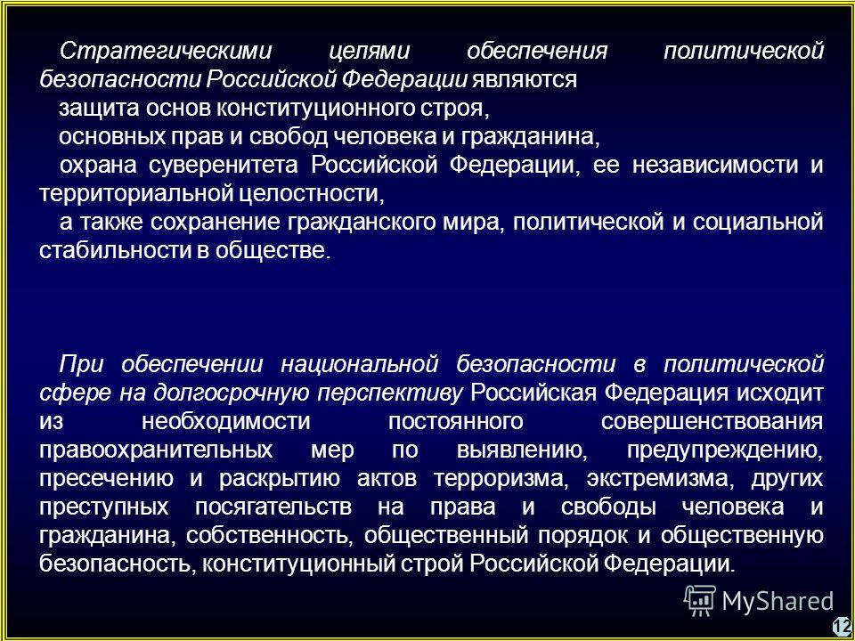 12 Стратегическими целями обеспечения политической безопасности Российской Федерации являются защита основ конституционного строя, основных прав и свобод человека и гражданина, охрана суверенитета Российской Федерации, ее независимости и территориаль