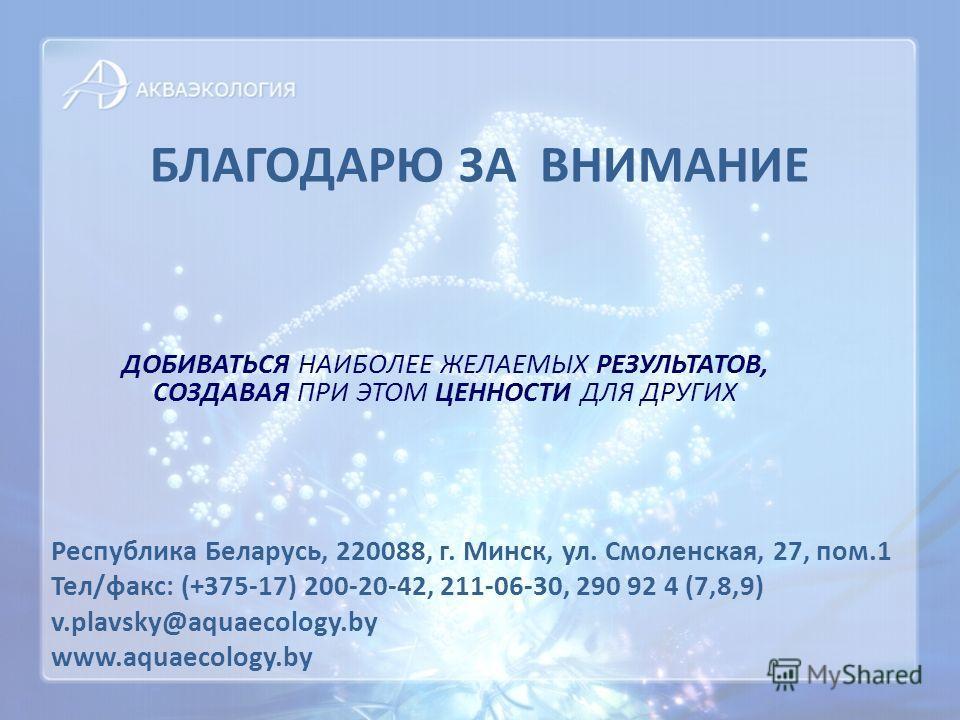 БЛАГОДАРЮ ЗА ВНИМАНИЕ Республика Беларусь, 220088, г. Минск, ул. Смоленская, 27, пом.1 Тел/факс: (+375-17) 200-20-42, 211-06-30, 290 92 4 (7,8,9) v.plavsky@aquaecology.by www.aquaecology.by ДОБИВАТЬСЯ НАИБОЛЕЕ ЖЕЛАЕМЫХ РЕЗУЛЬТАТОВ, СОЗДАВАЯ ПРИ ЭТОМ