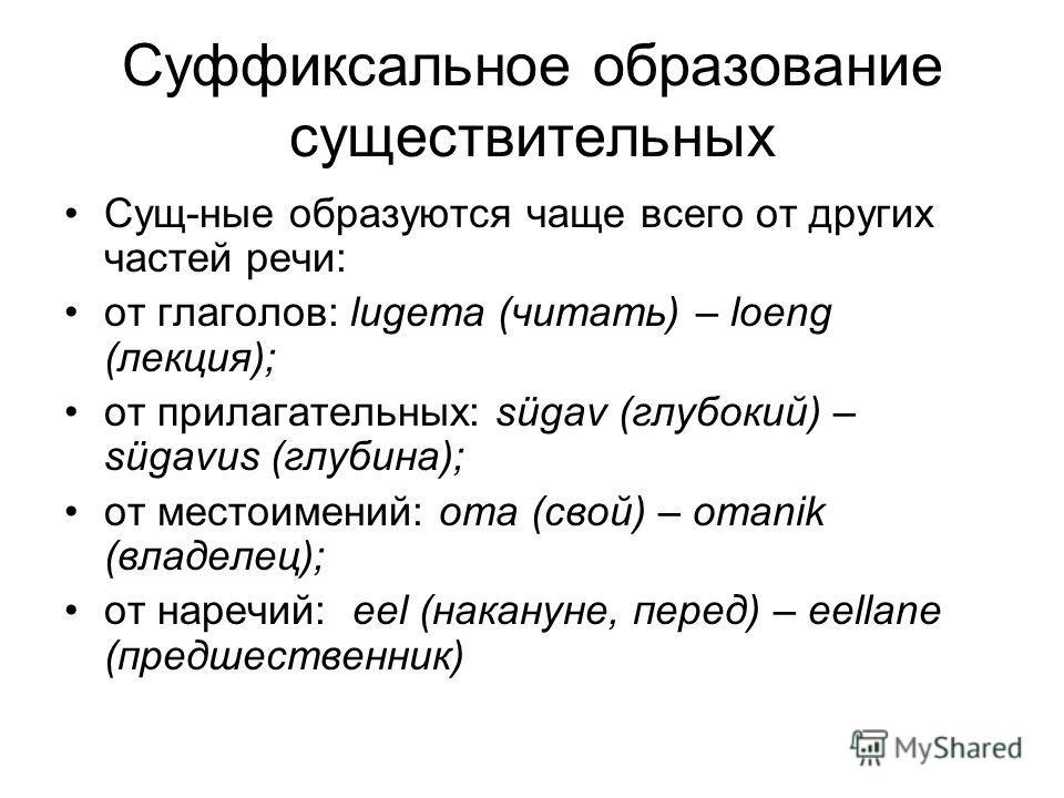 Суффиксальное образование существительных Сущ-ные образуются чаще всего от других частей речи: от глаголов: lugema (читать) – loeng (лекция); от прилагательных: sügav (глубокий) – sügavus (глубина); от местоимений: oma (свой) – omanik (владелец); от
