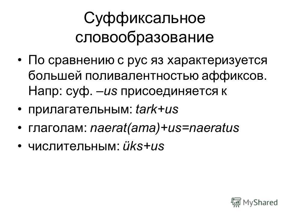 Cуффиксальное словообразование По сравнению с рус яз характеризуется большей поливалентностью аффиксов. Напр: суф. –us присоединяется к прилагательным: tark+us глаголам: naerat(ama)+us=naeratus числительным: üks+us