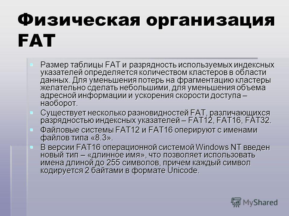 Физическая организация FAT Размер таблицы FAT и разрядность используемых индексных указателей определяется количеством кластеров в области данных. Для уменьшения потерь на фрагментацию кластеры желательно сделать небольшими, для уменьшения объема адр