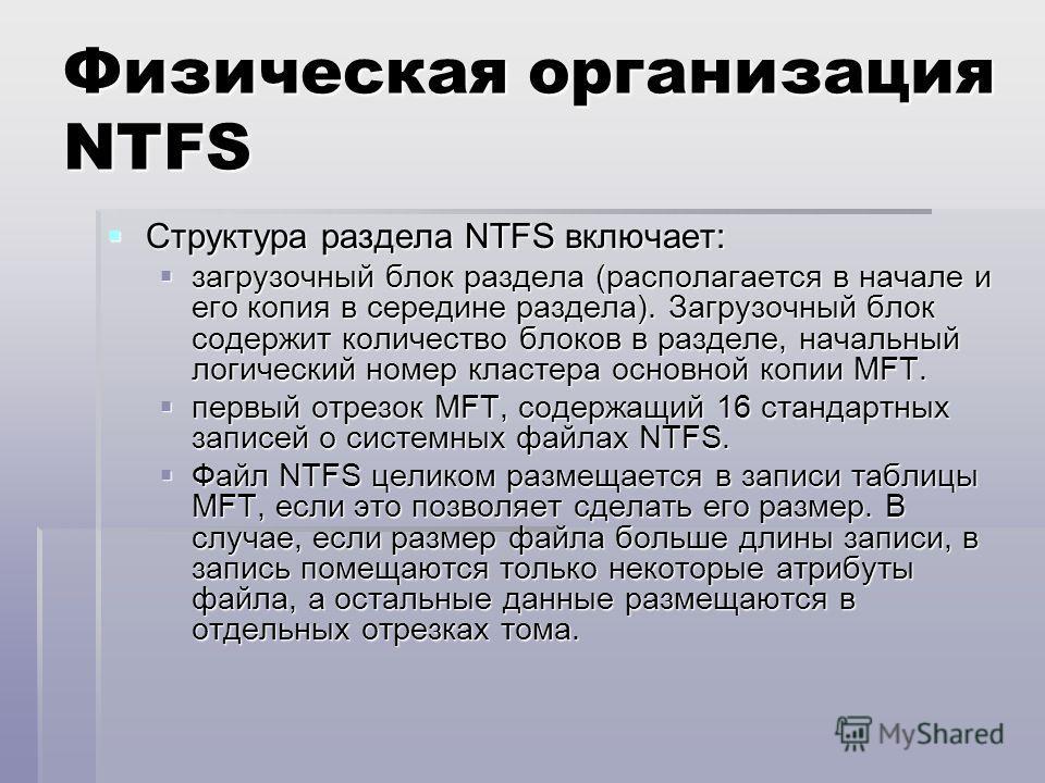Физическая организация NTFS Структура раздела NTFS включает: Структура раздела NTFS включает: загрузочный блок раздела (располагается в начале и его копия в середине раздела). Загрузочный блок содержит количество блоков в разделе, начальный логически