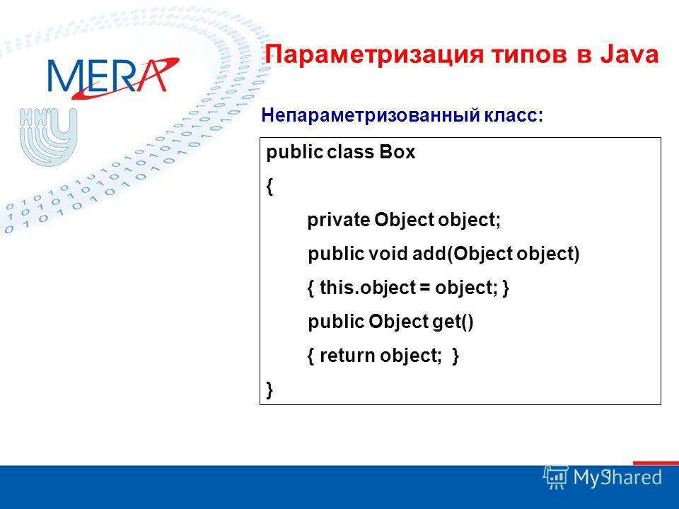 1 Параметризация типов в Java public class Box { private Object object; public void add(Object object) { this.object = object; } public Object get() { return object; } } Непараметризованный класс: