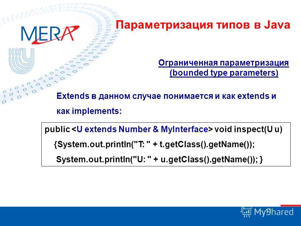 11 Ограниченная параметризация (bounded type parameters) Extends в данном случае понимается и как extends и как implements: public void inspect(U u) {System.out.println(