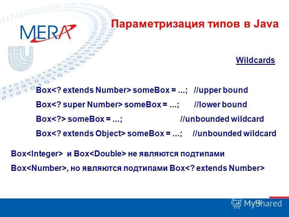 14 Wildcards Box someBox =...; //upper bound Box someBox =...; //lower bound Box someBox =...; //unbounded wildcard Box и Box не являются подтипами Box, но являются подтипами Box Параметризация типов в Java