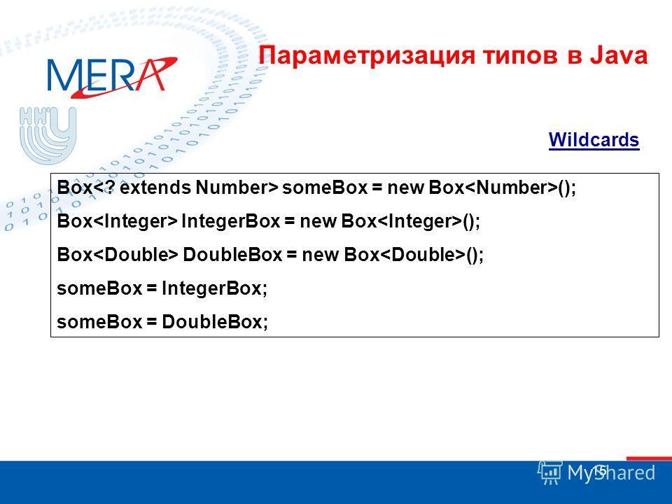 15 Wildcards Box someBox = new Box (); Box IntegerBox = new Box (); Box DoubleBox = new Box (); someBox = IntegerBox; someBox = DoubleBox; Параметризация типов в Java