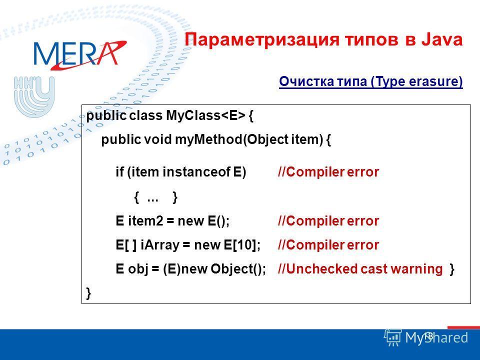 18 Очистка типа (Type erasure) public class MyClass { public void myMethod(Object item) { if (item instanceof E) //Compiler error {... } E item2 = new E(); //Compiler error E[ ] iArray = new E[10]; //Compiler error E obj = (E)new Object(); //Unchecke