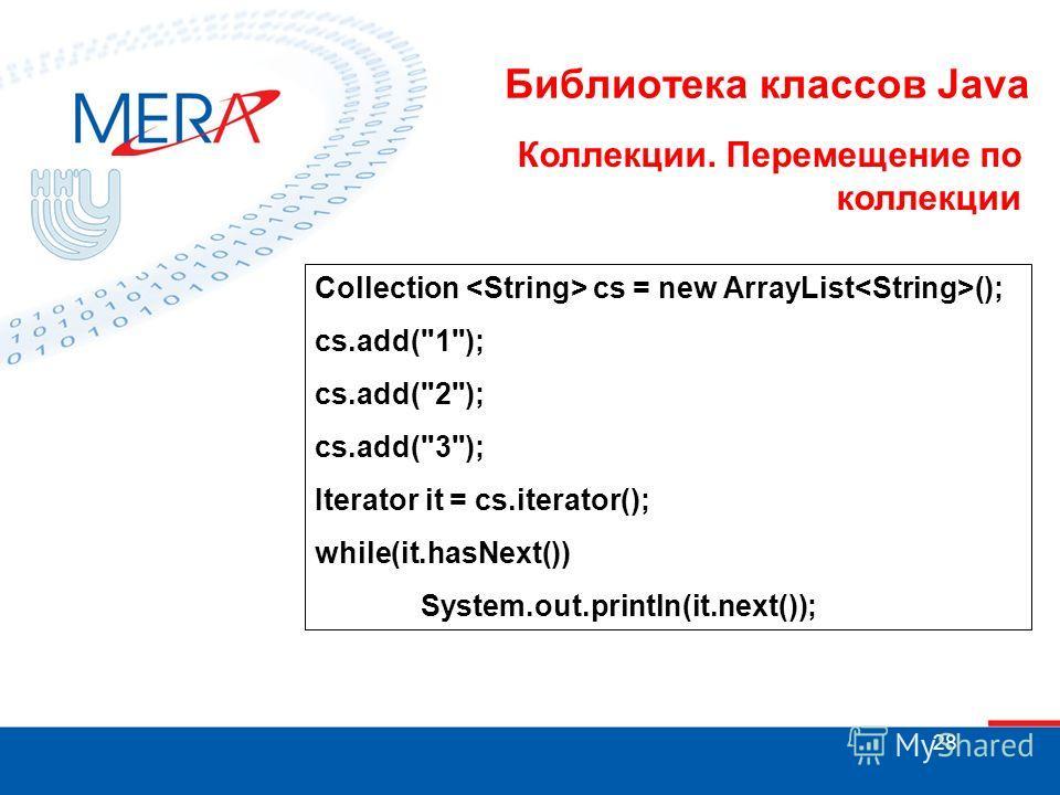 28 Библиотека классов Java Коллекции. Перемещение по коллекции Collection cs = new ArrayList (); cs.add(1); cs.add(2); cs.add(3); Iterator it = cs.iterator(); while(it.hasNext()) System.out.println(it.next());