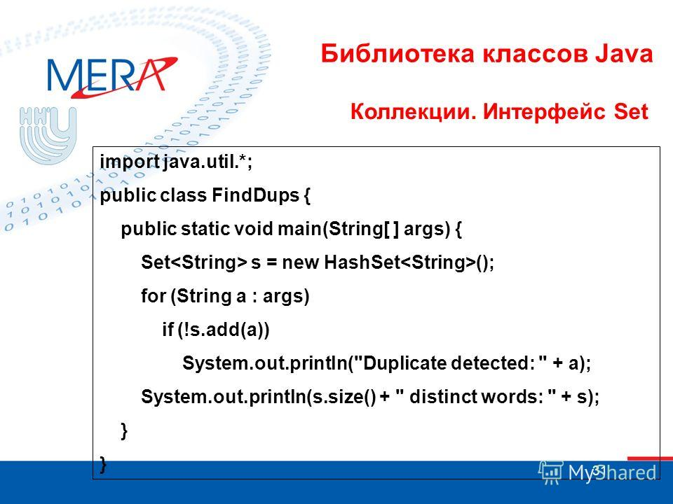 31 Библиотека классов Java Коллекции. Интерфейс Set import java.util.*; public class FindDups { public static void main(String[ ] args) { Set s = new HashSet (); for (String a : args) if (!s.add(a)) System.out.println(
