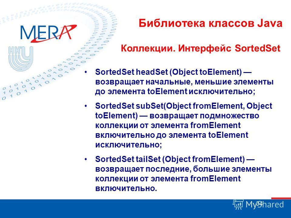 34 Библиотека классов Java Коллекции. Интерфейс SortedSet SortedSet headSet (Object toElement) возвращает начальные, меньшие элементы до элемента toElement исключительно; SortedSet subSet(Object fromElement, Object toElement) возвращает подмножество