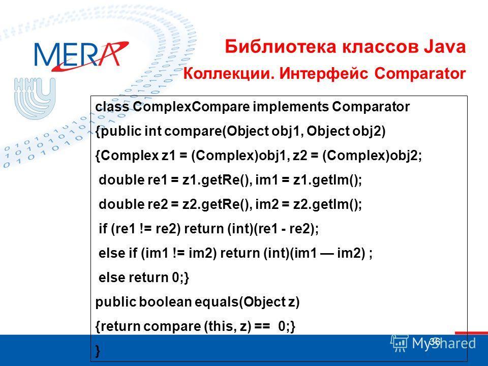 36 Библиотека классов Java Коллекции. Интерфейс Comparator class ComplexCompare implements Comparator {public int compare(Object obj1, Object obj2) {Complex z1 = (Complex)obj1, z2 = (Complex)obj2; double re1 = z1.getRe(), im1 = z1.getlm(); double re2