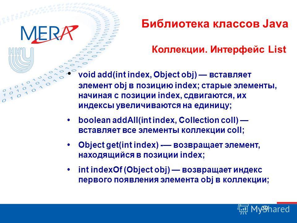 39 Библиотека классов Java Коллекции. Интерфейс List void add(int index, Object obj) вставляет элемент obj в позицию index; старые элементы, начиная с позиции index, сдвигаются, их индексы увеличиваются на единицу; boolean addAll(int index, Collectio