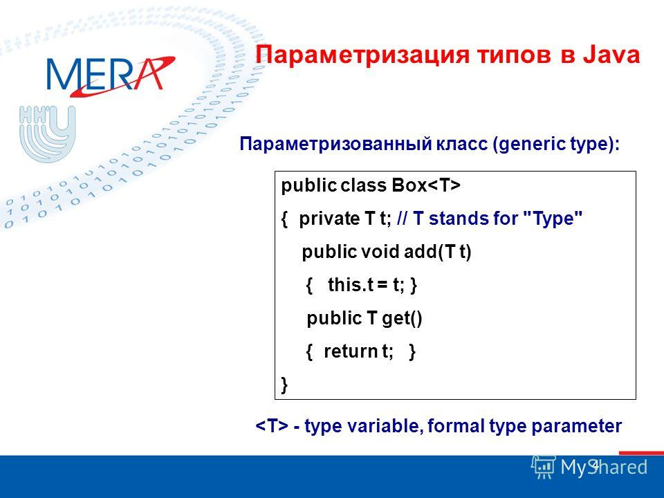 4 public class Box { private T t; // T stands for Type public void add(T t) { this.t = t; } public T get() { return t; } } Параметризованный класс (generic type): - type variable, formal type parameter Параметризация типов в Java