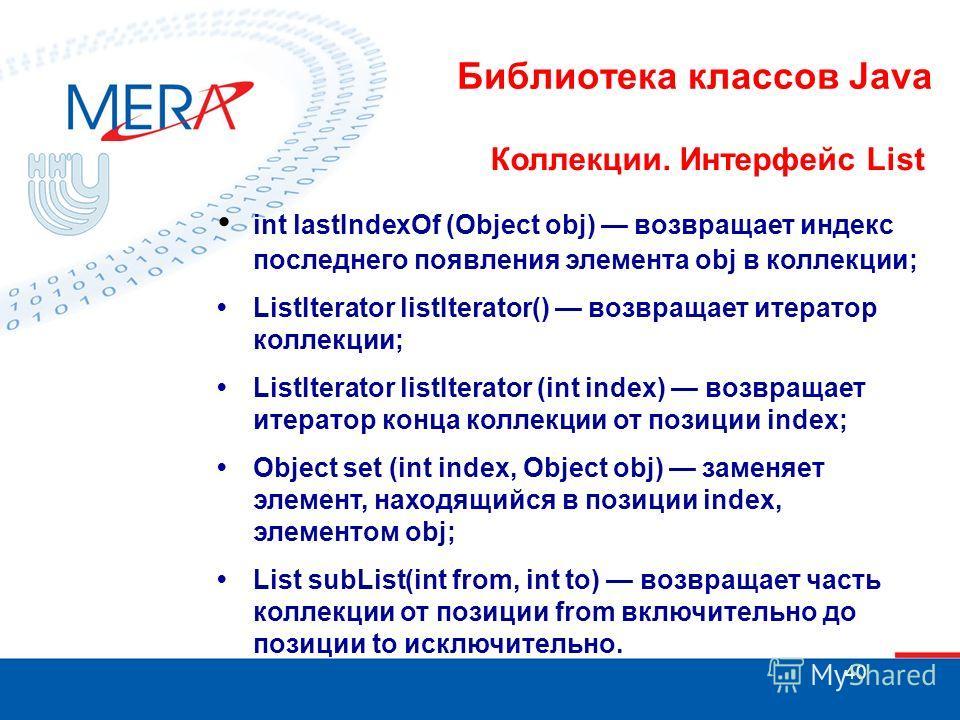 40 Библиотека классов Java Коллекции. Интерфейс List int lastIndexOf (Object obj) возвращает индекс последнего появления элемента obj в коллекции; ListIterator listIterator() возвращает итератор коллекции; ListIterator listIterator (int index) возвра