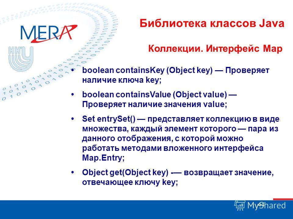 44 Библиотека классов Java Коллекции. Интерфейс Map boolean containsKey (Object key) Проверяет наличие ключа key; boolean containsValue (Object value) Проверяет наличие значения value; Set entrySet() представляет коллекцию в виде множества, каждый эл